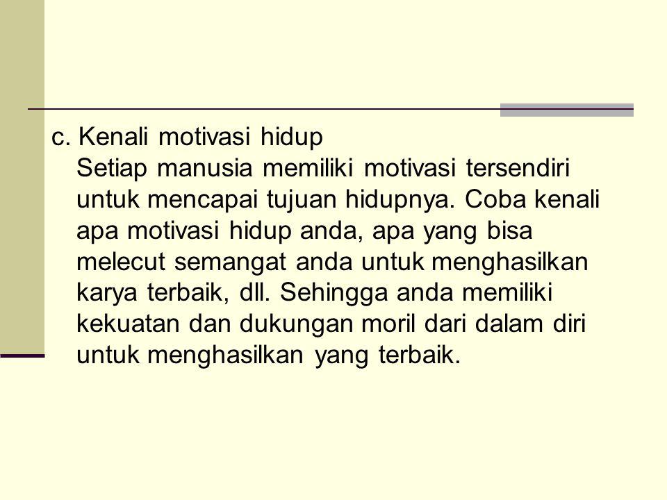 c. Kenali motivasi hidup Setiap manusia memiliki motivasi tersendiri untuk mencapai tujuan hidupnya. Coba kenali apa motivasi hidup anda, apa yang bis