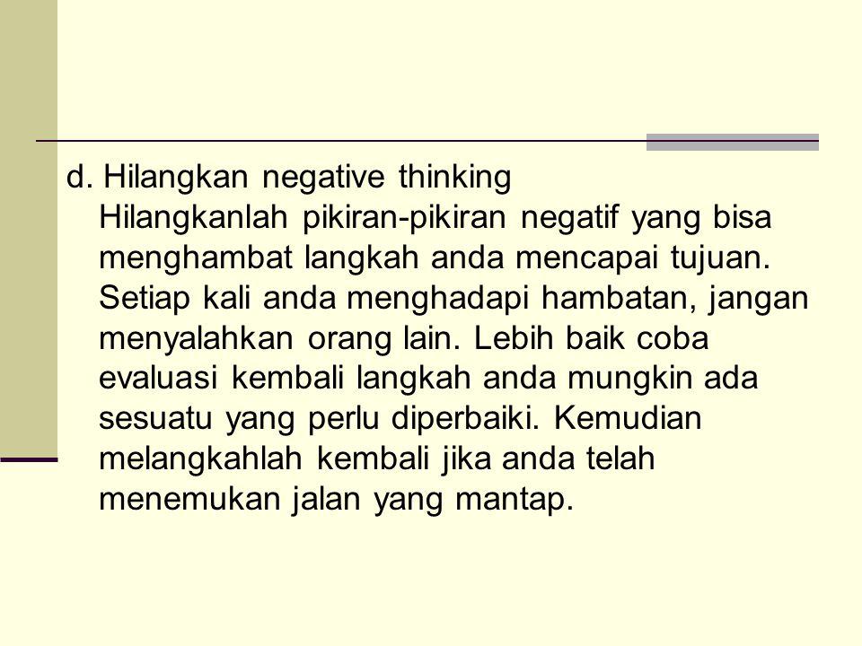 d. Hilangkan negative thinking Hilangkanlah pikiran-pikiran negatif yang bisa menghambat langkah anda mencapai tujuan. Setiap kali anda menghadapi ham