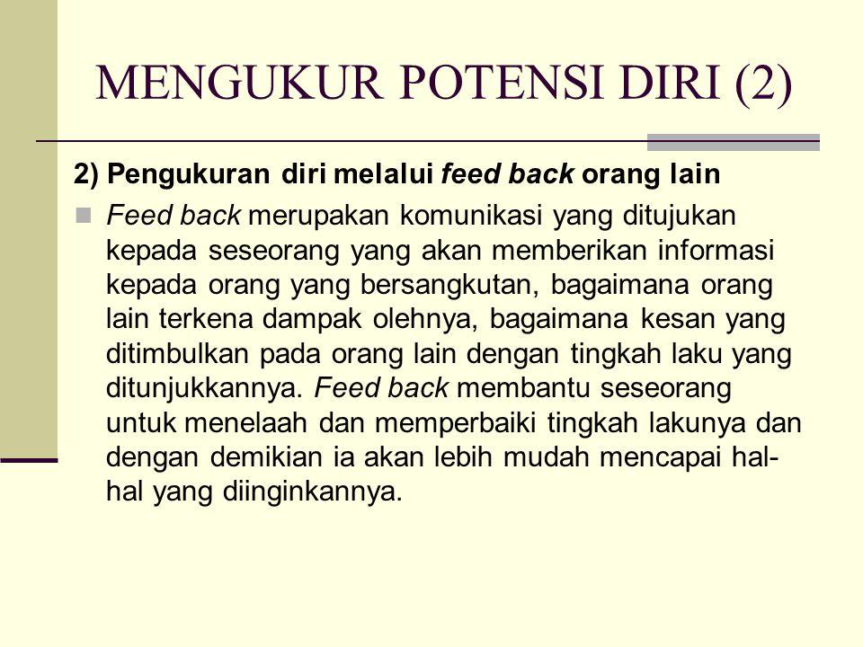 MENGUKUR POTENSI DIRI (2) 2) Pengukuran diri melalui feed back orang lain Feed back merupakan komunikasi yang ditujukan kepada seseorang yang akan memberikan informasi kepada orang yang bersangkutan, bagaimana orang lain terkena dampak olehnya, bagaimana kesan yang ditimbulkan pada orang lain dengan tingkah laku yang ditunjukkannya.
