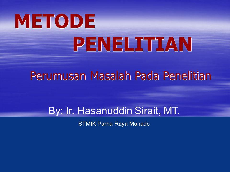 Perumusan Masalah Pada Penelitian Perumusan Masalah Pada Penelitian By: Ir. Hasanuddin Sirait, MT. STMIK Parna Raya Manado METODE PENELITIAN METODE PE