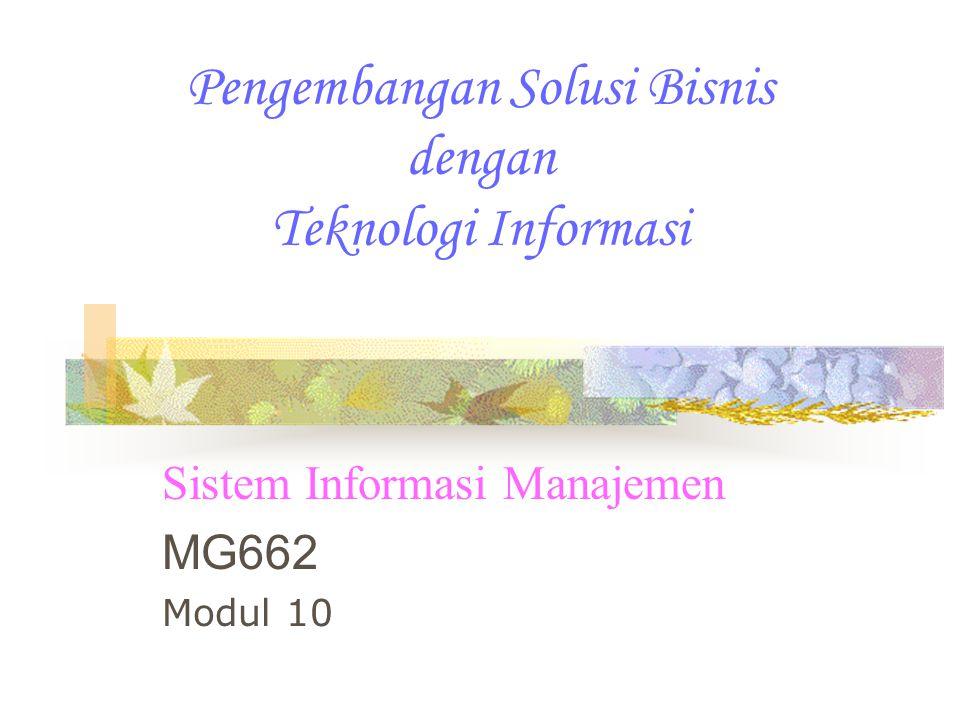 Pengembangan Solusi Bisnis dengan Teknologi Informasi Sistem Informasi Manajemen MG662 Modul 10