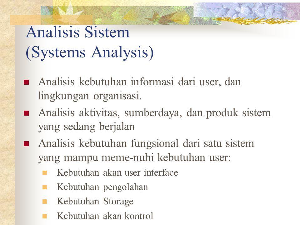 Analisis Sistem (Systems Analysis) Analisis kebutuhan informasi dari user, dan lingkungan organisasi. Analisis aktivitas, sumberdaya, dan produk siste