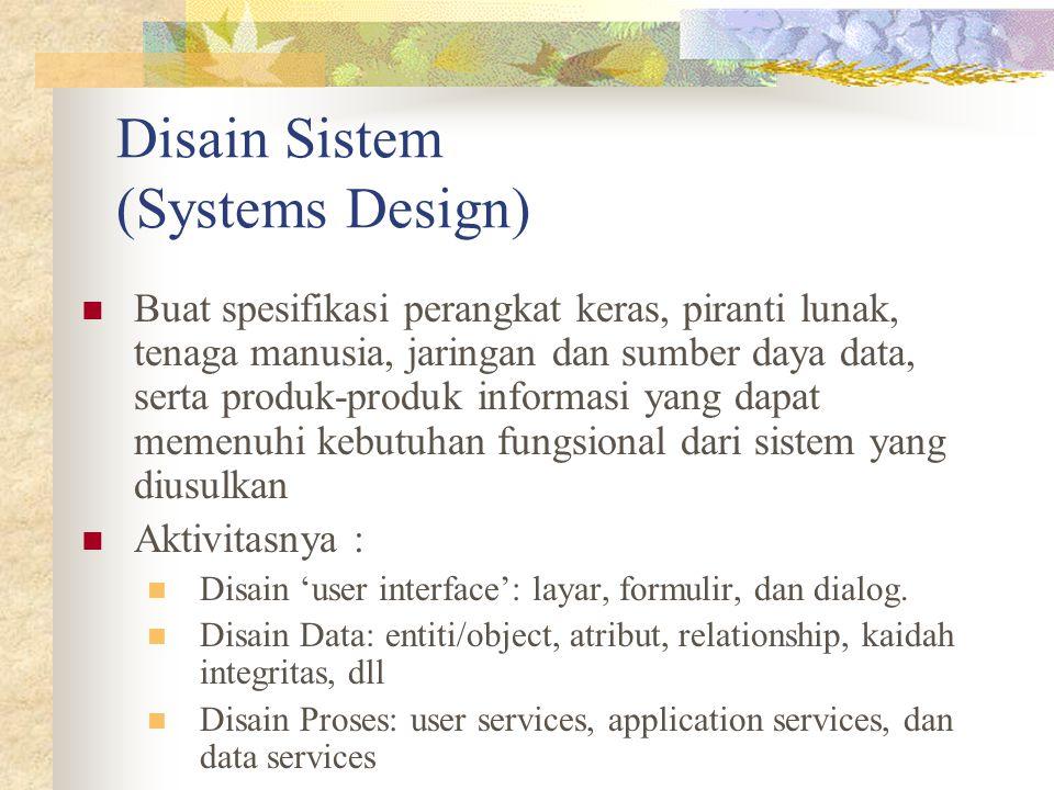 Disain Sistem (Systems Design) Buat spesifikasi perangkat keras, piranti lunak, tenaga manusia, jaringan dan sumber daya data, serta produk-produk inf