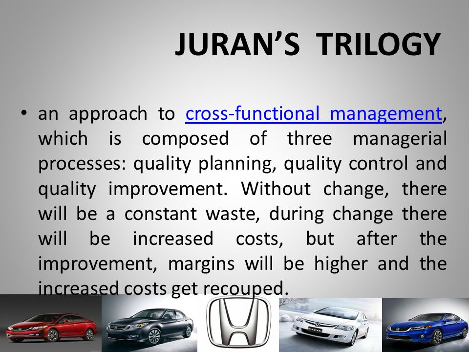JURAN'S TRILOGY an approach to cross-functional management, which is composed of three managerial processes: quality planning, quality control and quality improvement.