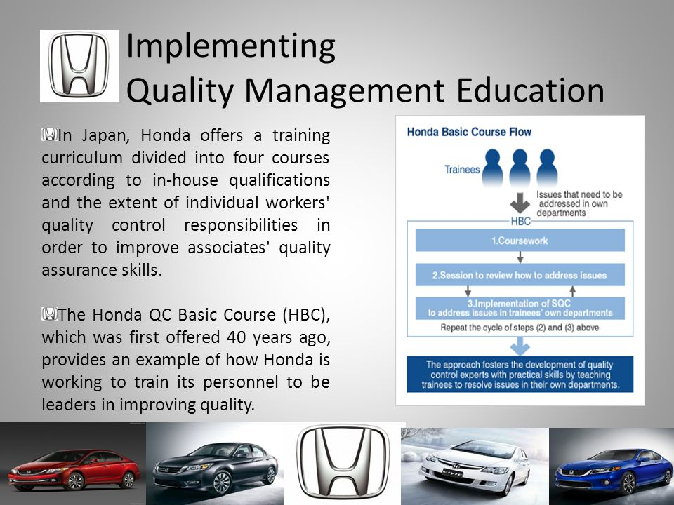 Implementing Quality Management Education In Japan, Honda offers a training curriculum divided into four courses according to in-house qualifications and the extent of individual workers quality control responsibilities in order to improve associates quality assurance skills.
