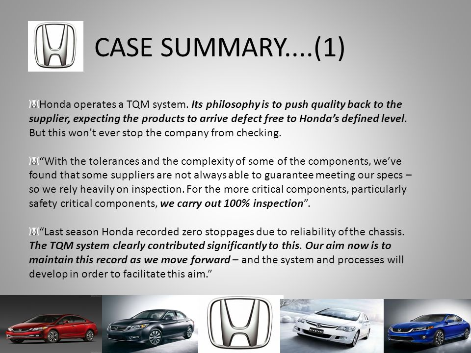 CASE SUMMARY....(1) Honda operates a TQM system. Its philosophy is to push quality back to the supplier, expecting the products to arrive defect free