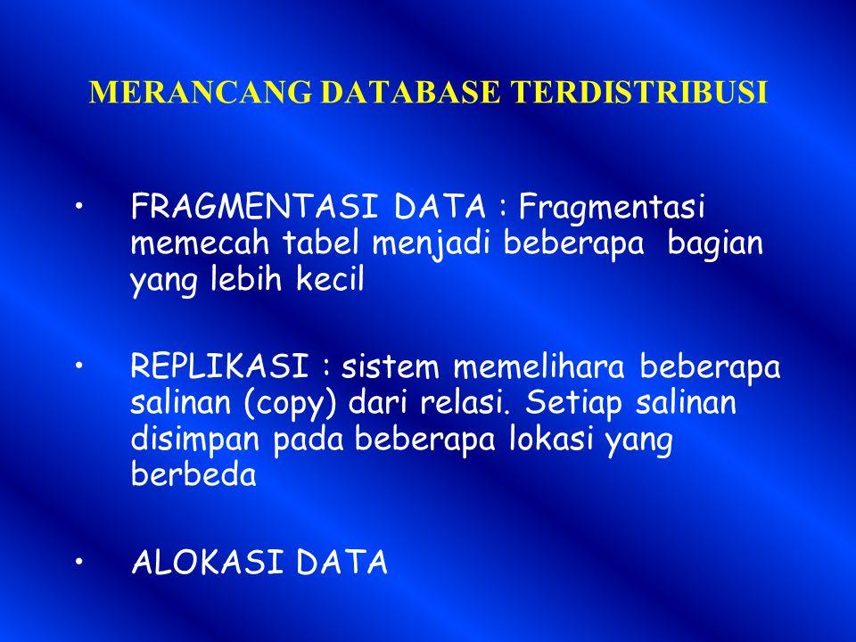 MERANCANG DATABASE TERDISTRIBUSI FRAGMENTASI DATA : Fragmentasi memecah tabel menjadi beberapa bagian yang lebih kecil REPLIKASI : sistem memelihara beberapa salinan (copy) dari relasi.