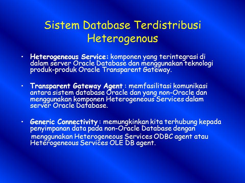 Sistem Database Terdistribusi Heterogenous Heterogeneous Service: komponen yang terintegrasi di dalam server Oracle Database dan menggunakan teknologi produk-produk Oracle Transparent Gateway.