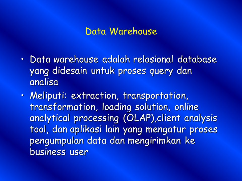 Data Warehouse Data warehouse adalah relasional database yang didesain untuk proses query dan analisaData warehouse adalah relasional database yang di