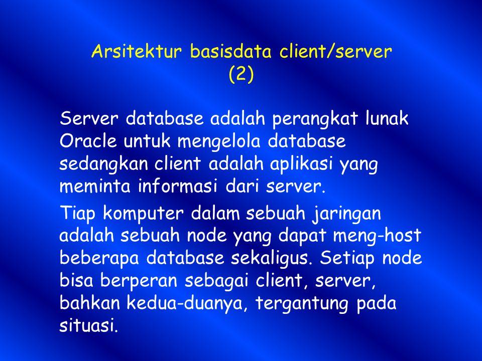 Arsitektur basisdata client/server (2) Server database adalah perangkat lunak Oracle untuk mengelola database sedangkan client adalah aplikasi yang meminta informasi dari server.