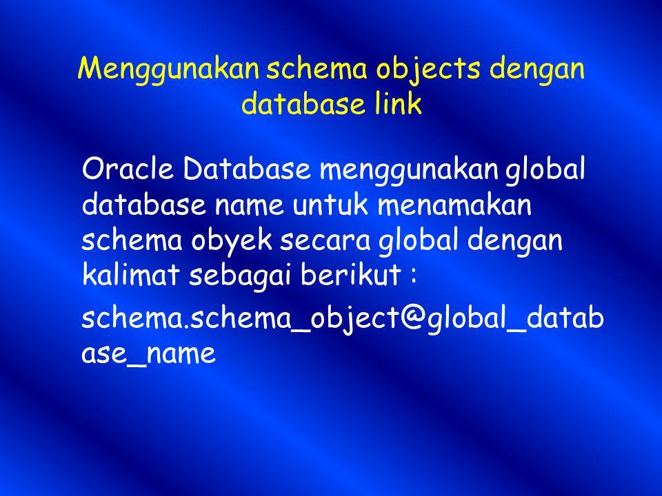Menggunakan schema objects dengan database link Oracle Database menggunakan global database name untuk menamakan schema obyek secara global dengan kalimat sebagai berikut : schema.schema_object@global_datab ase_name