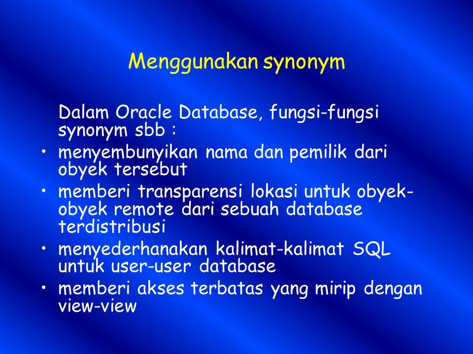 Menggunakan synonym Dalam Oracle Database, fungsi-fungsi synonym sbb : menyembunyikan nama dan pemilik dari obyek tersebut memberi transparensi lokasi untuk obyek- obyek remote dari sebuah database terdistribusi menyederhanakan kalimat-kalimat SQL untuk user-user database memberi akses terbatas yang mirip dengan view-view