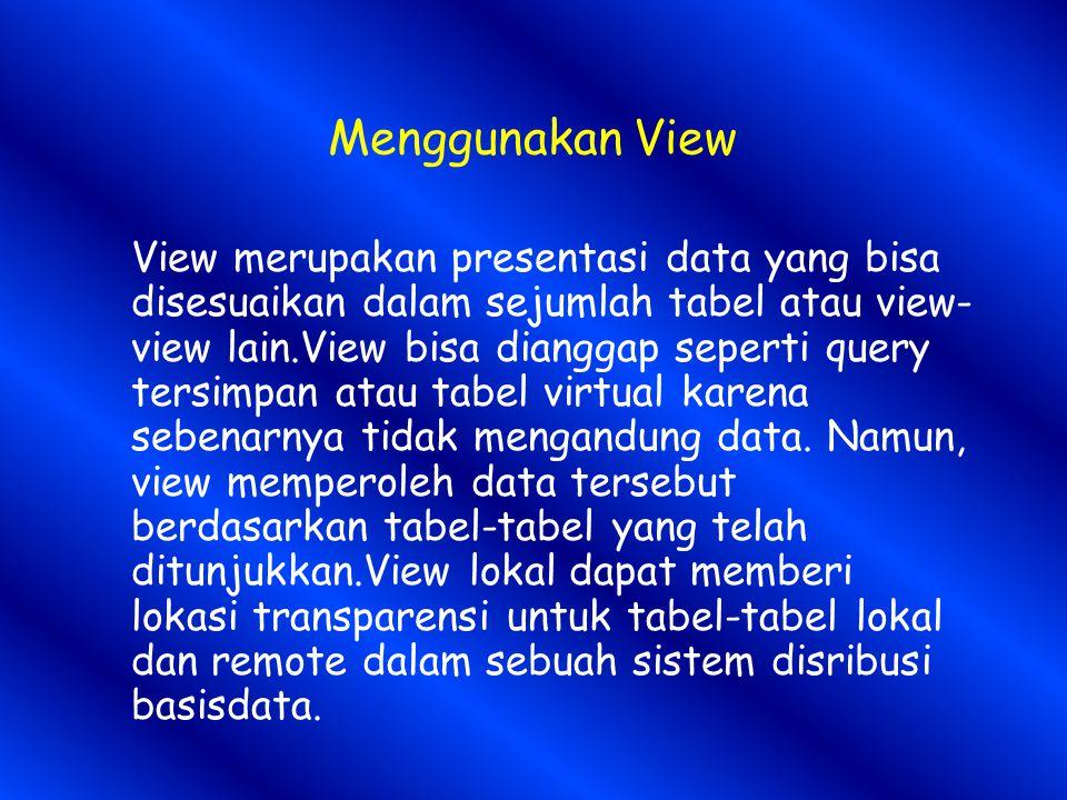 Menggunakan View View merupakan presentasi data yang bisa disesuaikan dalam sejumlah tabel atau view- view lain.View bisa dianggap seperti query tersimpan atau tabel virtual karena sebenarnya tidak mengandung data.