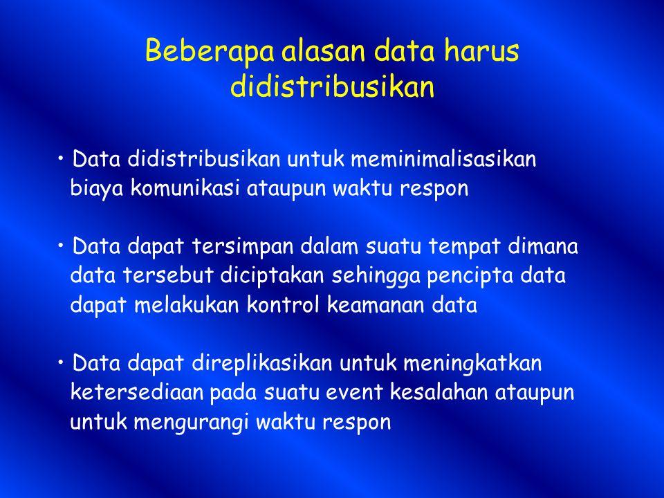 Beberapa alasan data harus didistribusikan Data didistribusikan untuk meminimalisasikan biaya komunikasi ataupun waktu respon Data dapat tersimpan dalam suatu tempat dimana data tersebut diciptakan sehingga pencipta data dapat melakukan kontrol keamanan data Data dapat direplikasikan untuk meningkatkan ketersediaan pada suatu event kesalahan ataupun untuk mengurangi waktu respon
