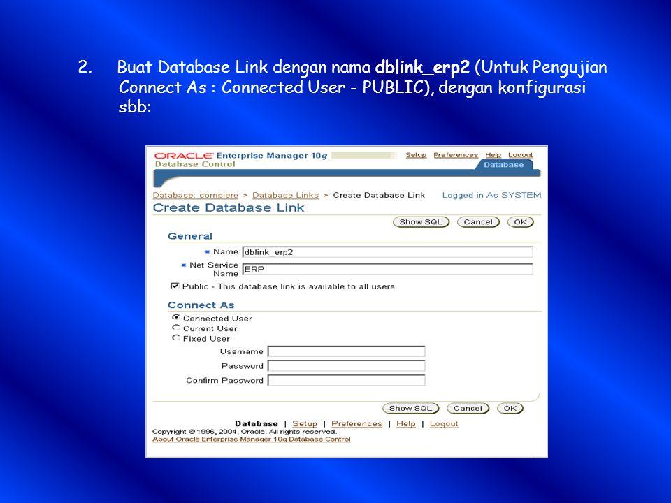 2. Buat Database Link dengan nama dblink_erp2 (Untuk Pengujian Connect As : Connected User - PUBLIC), dengan konfigurasi sbb:
