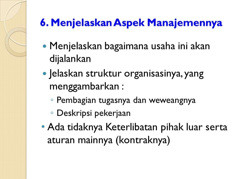 6. Menjelaskan Aspek Manajemennya Menjelaskan bagaimana usaha ini akan dijalankan Jelaskan struktur organisasinya, yang menggambarkan : ◦ Pembagian tu