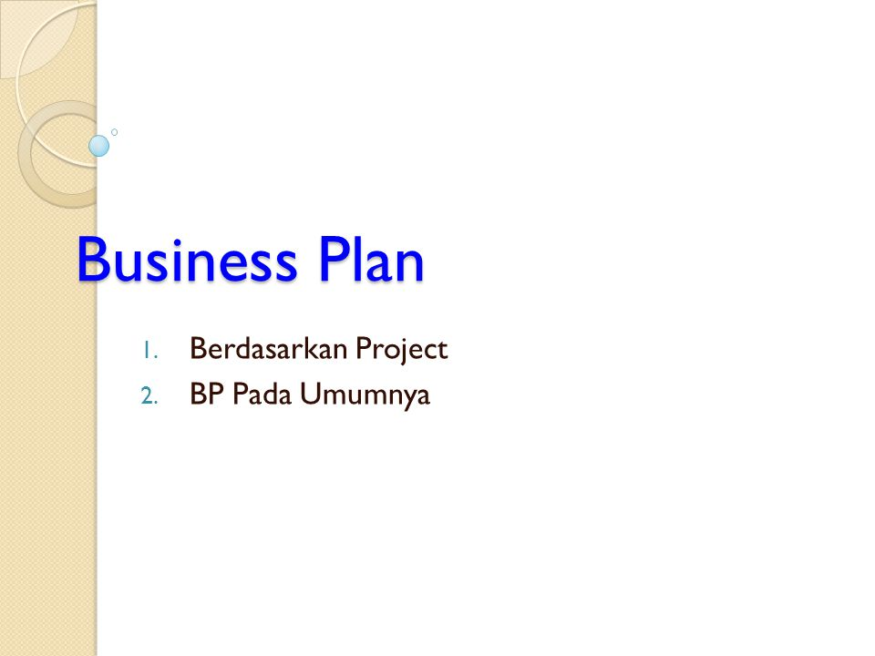 Business Plan 1. Berdasarkan Project 2. BP Pada Umumnya