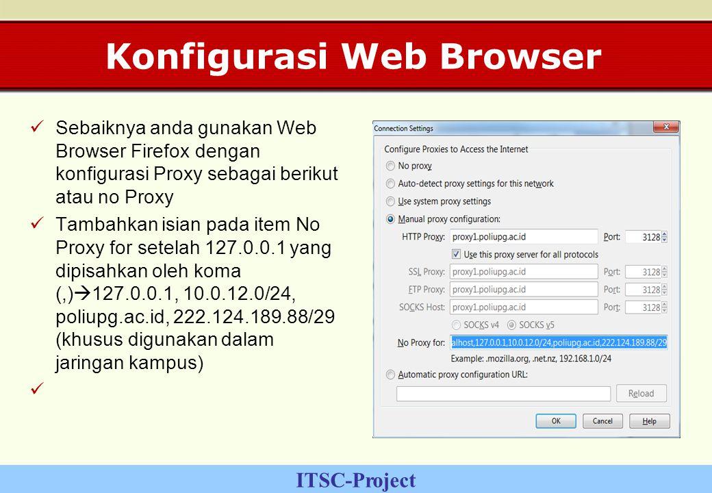 ITSC-Project Konfigurasi Web Browser Sebaiknya anda gunakan Web Browser Firefox dengan konfigurasi Proxy sebagai berikut atau no Proxy Tambahkan isian pada item No Proxy for setelah 127.0.0.1 yang dipisahkan oleh koma (,)  127.0.0.1, 10.0.12.0/24, poliupg.ac.id, 222.124.189.88/29 (khusus digunakan dalam jaringan kampus)