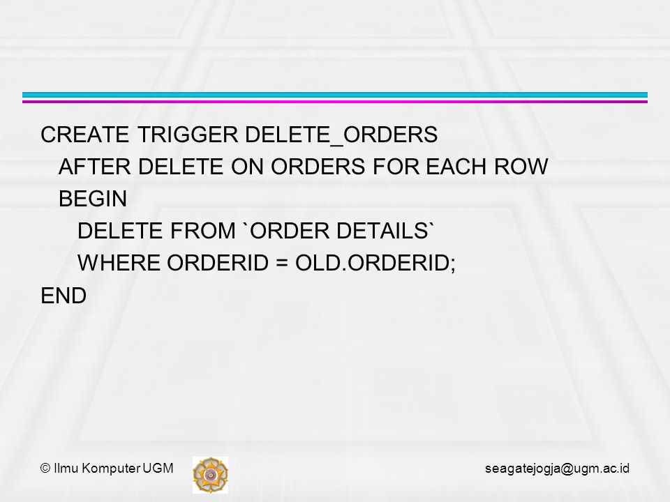 © Ilmu Komputer UGM seagatejogja@ugm.ac.id CREATE TRIGGER DELETE_ORDERS AFTER DELETE ON ORDERS FOR EACH ROW BEGIN DELETE FROM `ORDER DETAILS` WHERE OR