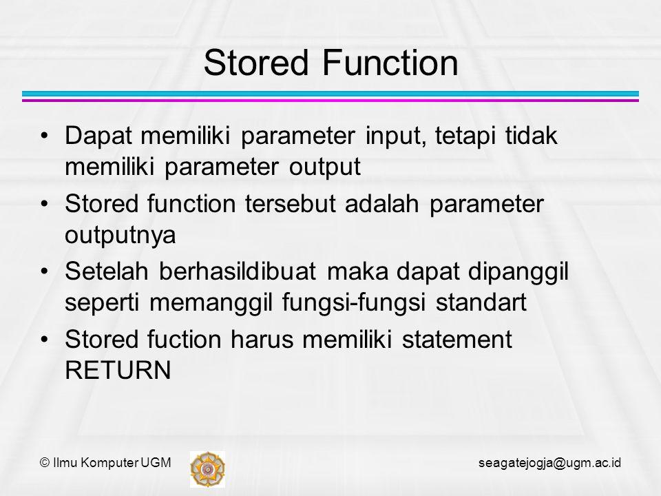 © Ilmu Komputer UGM seagatejogja@ugm.ac.id Stored Function Dapat memiliki parameter input, tetapi tidak memiliki parameter output Stored function ters