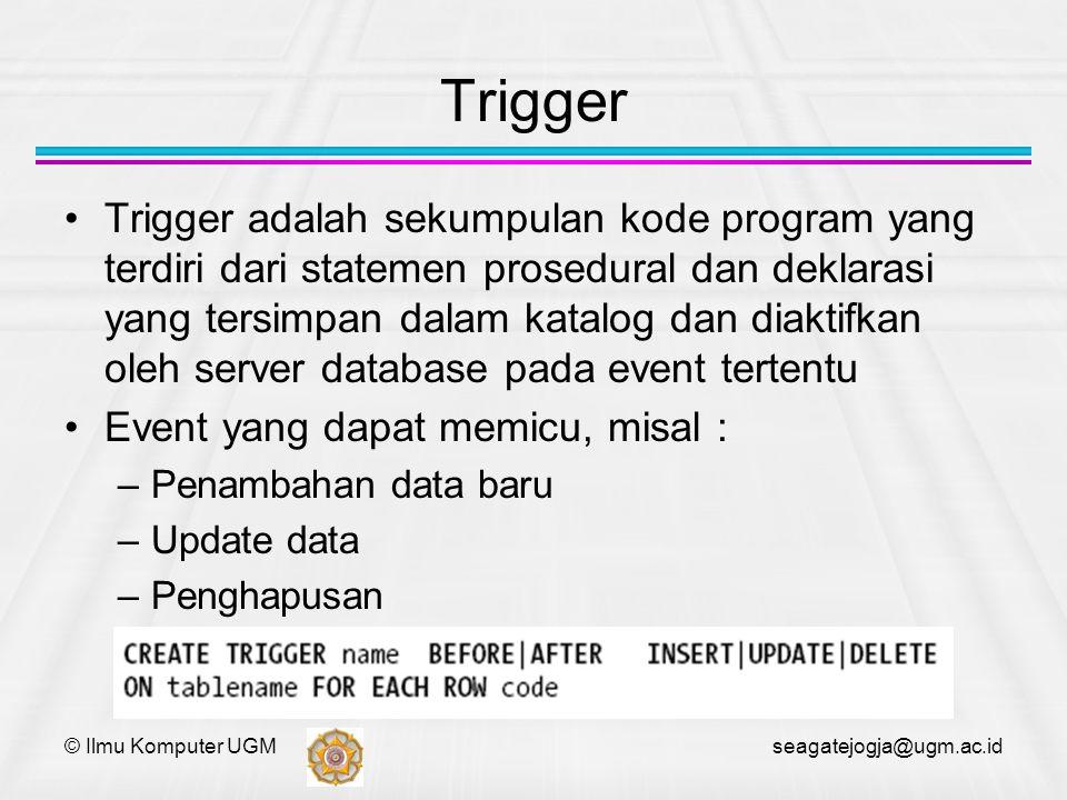 © Ilmu Komputer UGM seagatejogja@ugm.ac.id Trigger Trigger adalah sekumpulan kode program yang terdiri dari statemen prosedural dan deklarasi yang ter