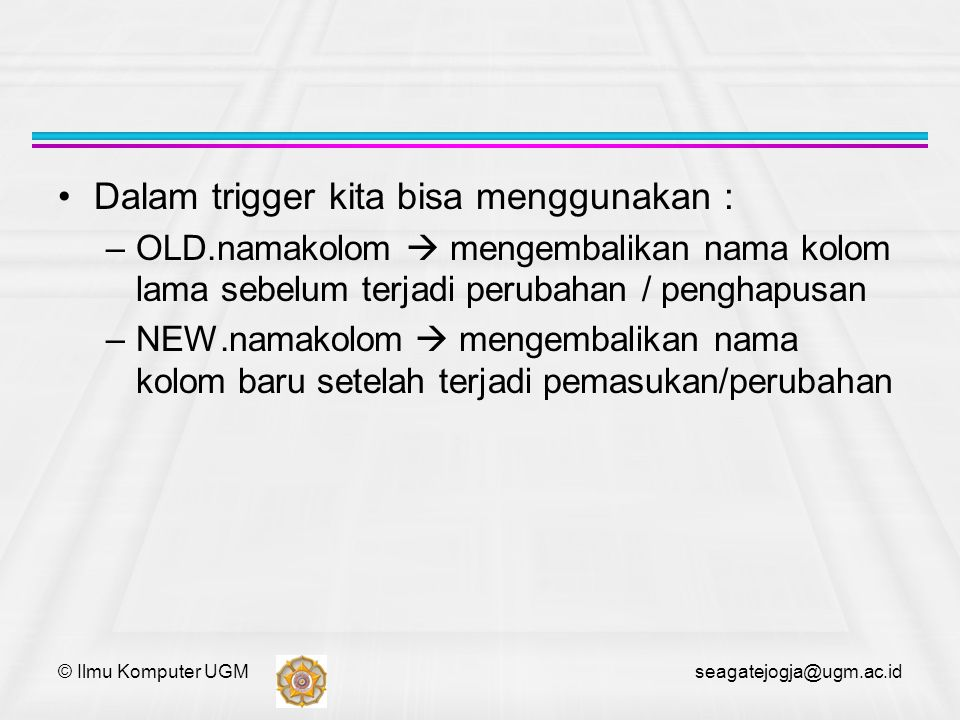 © Ilmu Komputer UGM seagatejogja@ugm.ac.id USE test CREATE TABLE test (id SERIAL, percent DOUBLE) DELIMITER // CREATE TRIGGER test_before_insert BEFORE INSERT ON test FOR EACH ROW BEGIN IF NEW.percent 1.0 THEN SET NEW.percent = NULL; END IF; END// CREATE TRIGGER test_before_update BEFORE UPDATE ON test FOR EACH ROW BEGIN IF NEW.percent 1.0 THEN SET NEW.percent = NULL; END IF; END// DELIMITER ;
