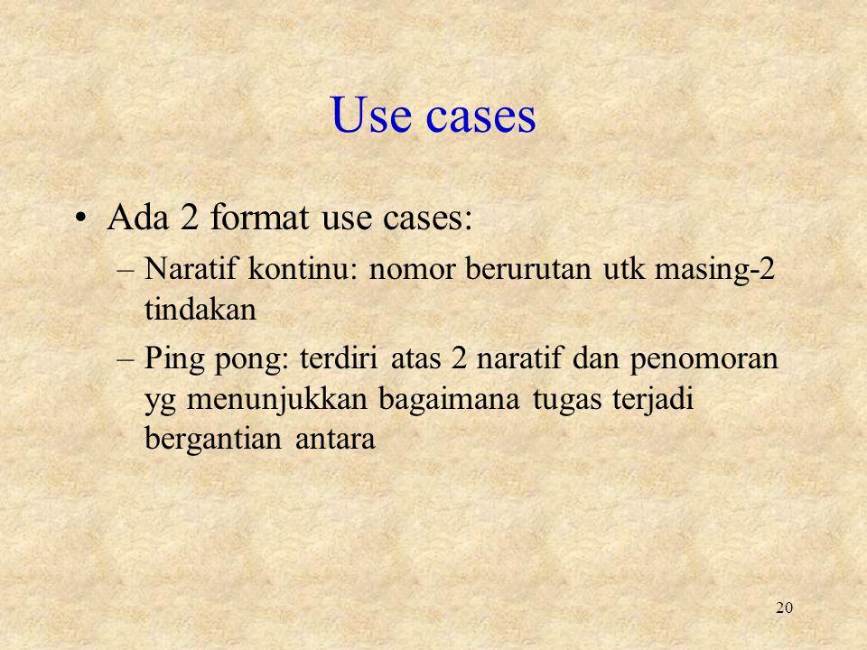 Use cases Ada 2 format use cases: –Naratif kontinu: nomor berurutan utk masing-2 tindakan –Ping pong: terdiri atas 2 naratif dan penomoran yg menunjukkan bagaimana tugas terjadi bergantian antara 20