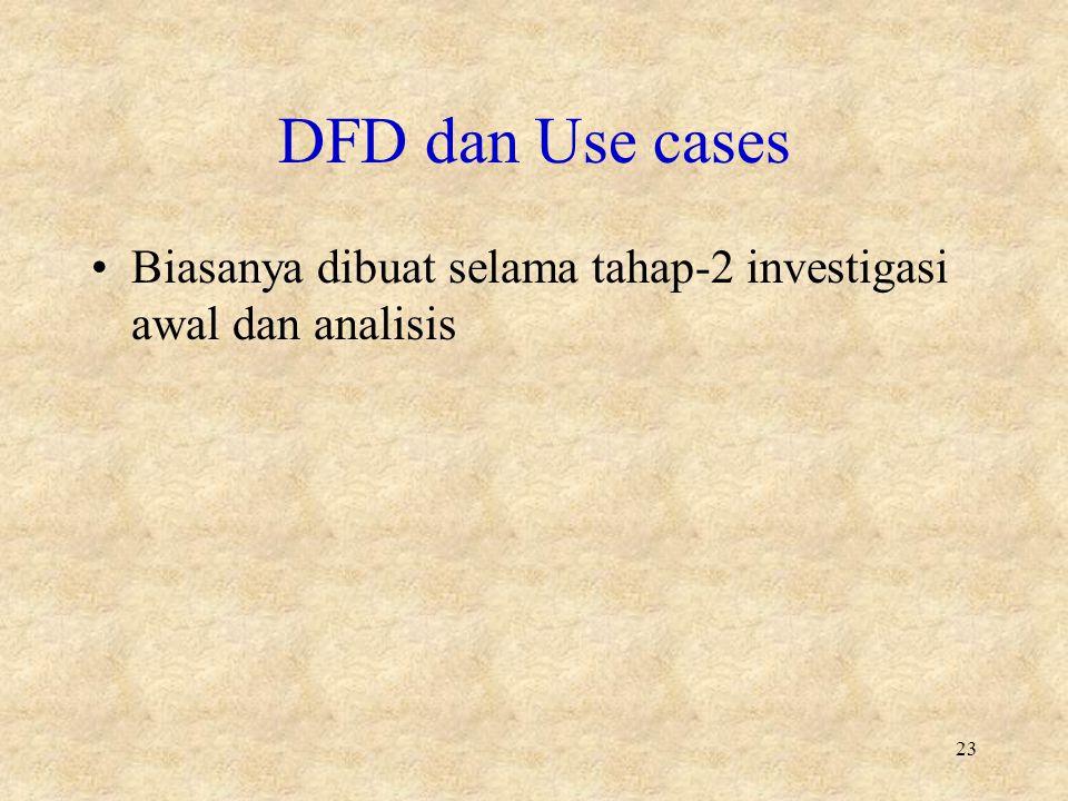 DFD dan Use cases Biasanya dibuat selama tahap-2 investigasi awal dan analisis 23