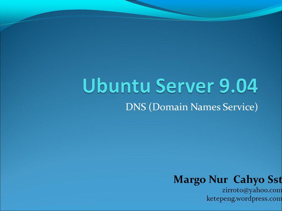 DNS (Domain Names Service) Margo Nur Cahyo Sst zirroto@yahoo.com ketepeng.wordpress.com