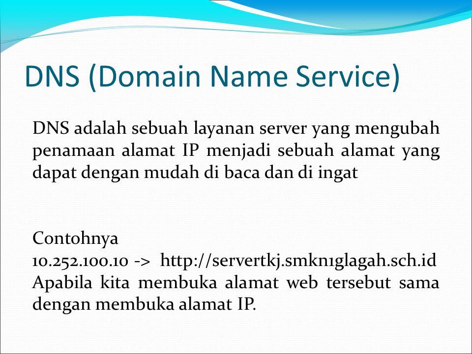 DNS (Domain Name Service) DNS adalah sebuah layanan server yang mengubah penamaan alamat IP menjadi sebuah alamat yang dapat dengan mudah di baca dan di ingat Contohnya 10.252.100.10 -> http://servertkj.smkn1glagah.sch.id Apabila kita membuka alamat web tersebut sama dengan membuka alamat IP.