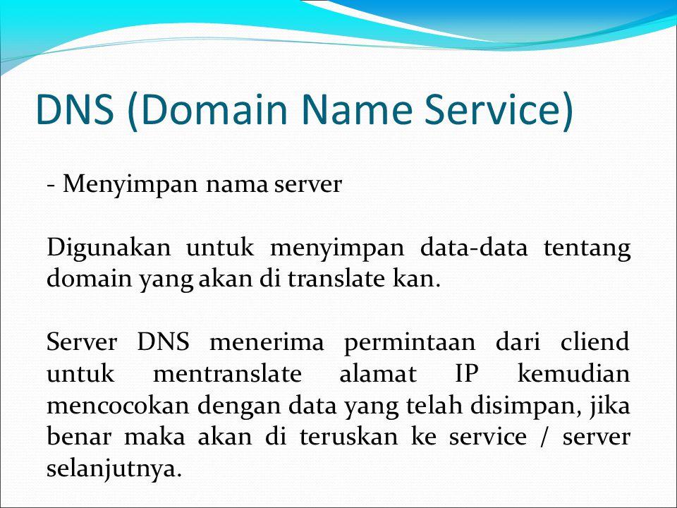 DNS (Domain Name Service) - Menyimpan nama server Digunakan untuk menyimpan data-data tentang domain yang akan di translate kan.