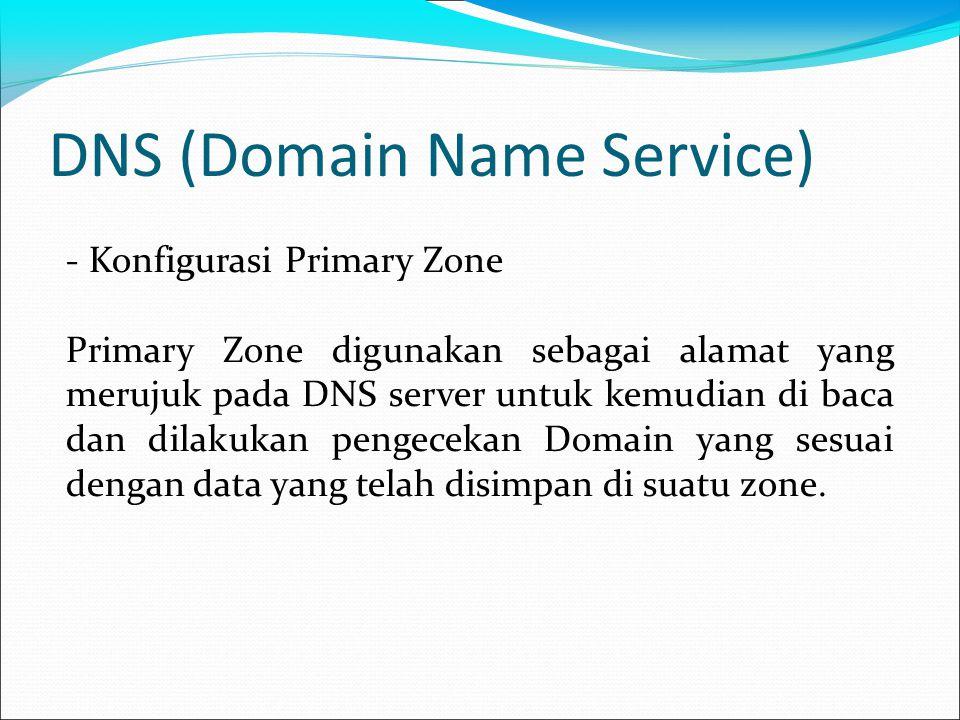 DNS (Domain Name Service) - Konfigurasi Primary Zone Primary Zone digunakan sebagai alamat yang merujuk pada DNS server untuk kemudian di baca dan dilakukan pengecekan Domain yang sesuai dengan data yang telah disimpan di suatu zone.