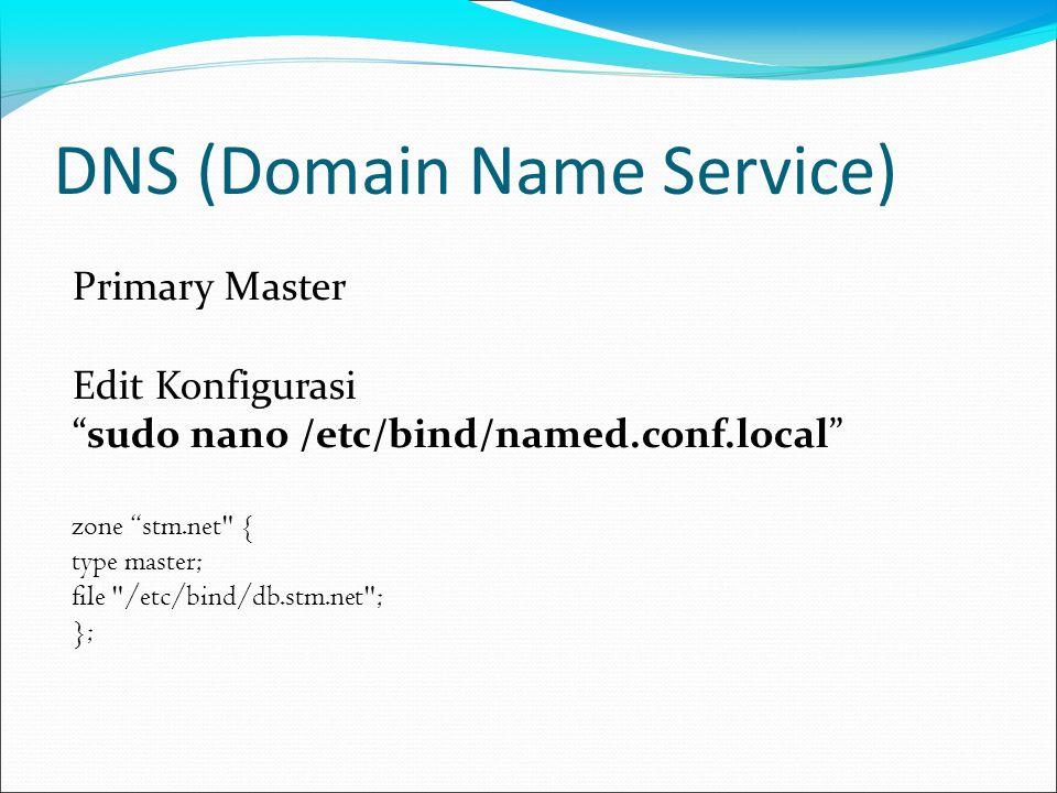 DNS (Domain Name Service) Buat file /etc/bind/db.stm.net dari contoh file /etc/bind/db.local sudo cp /etc/bind/db.local /etc/bind/db.stm.net