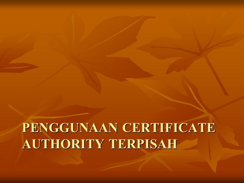 PENGGUNAAN CERTIFICATE AUTHORITY TERPISAH