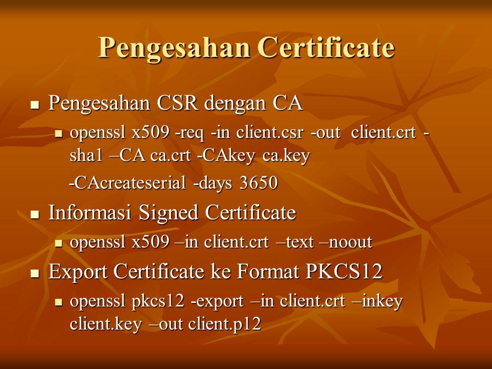 Pengesahan Certificate Pengesahan CSR dengan CA Pengesahan CSR dengan CA openssl x509 -req -in client.csr -out client.crt - sha1 –CA ca.crt -CAkey ca.
