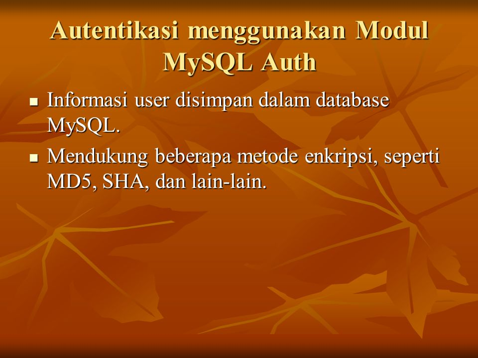 Autentikasi menggunakan Modul MySQL Auth Informasi user disimpan dalam database MySQL. Informasi user disimpan dalam database MySQL. Mendukung beberap