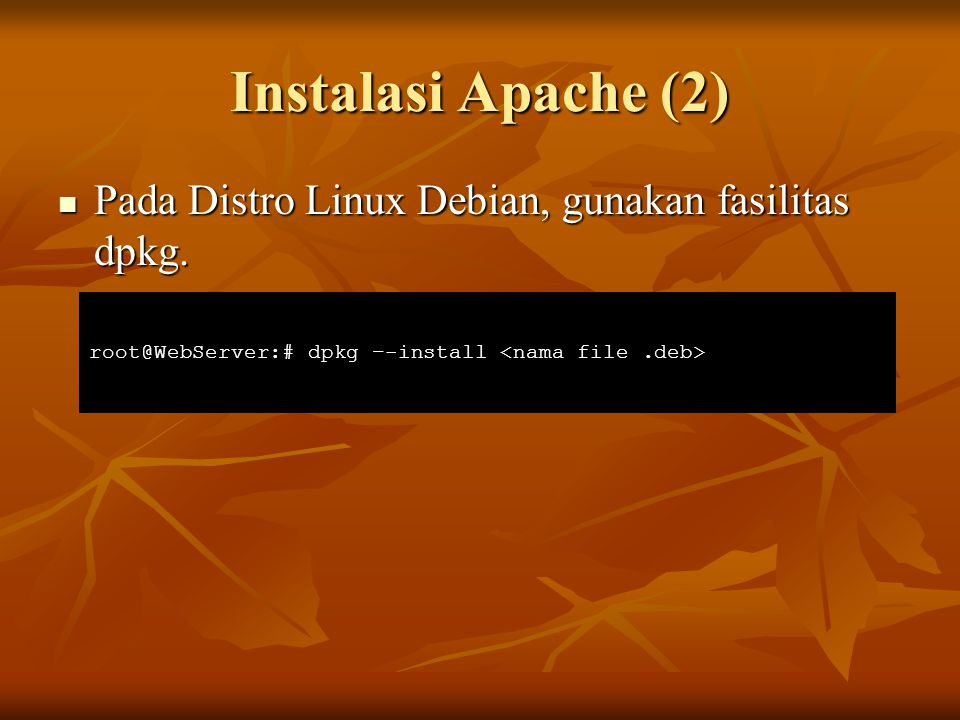 Instalasi Apache (2) Pada Distro Linux Debian, gunakan fasilitas dpkg. Pada Distro Linux Debian, gunakan fasilitas dpkg. root@WebServer:# dpkg –-insta