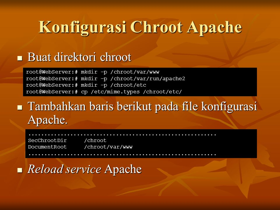 Konfigurasi Chroot Apache Buat direktori chroot Buat direktori chroot Tambahkan baris berikut pada file konfigurasi Apache. Tambahkan baris berikut pa