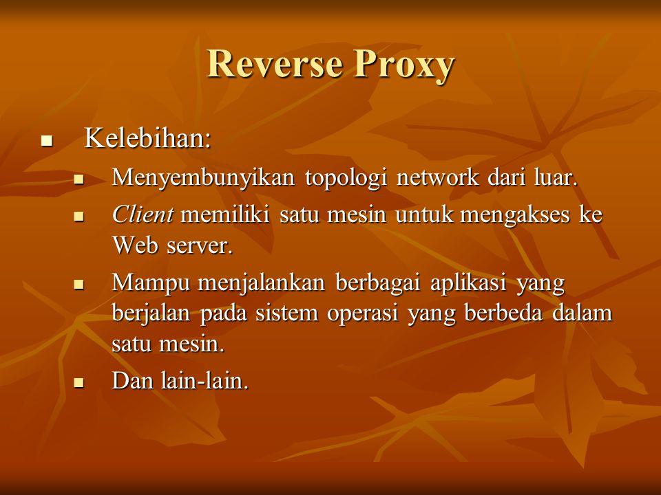 Reverse Proxy Kelebihan: Kelebihan: Menyembunyikan topologi network dari luar. Menyembunyikan topologi network dari luar. Client memiliki satu mesin u