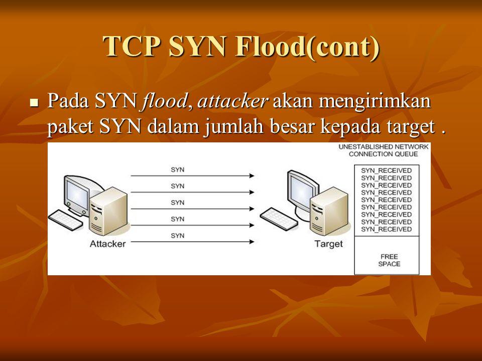 TCP SYN Flood(cont) Pada SYN flood, attacker akan mengirimkan paket SYN dalam jumlah besar kepada target. Pada SYN flood, attacker akan mengirimkan pa