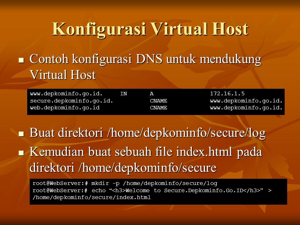 Konfigurasi Virtual Host(cont) Buat sebuah file dengan name 'secure' di direktori /etc/apache/site-available yang berisi baris berikut: Buat sebuah file dengan name 'secure' di direktori /etc/apache/site-available yang berisi baris berikut: Aktifkan vhost menggunakan perintah a2ensite Aktifkan vhost menggunakan perintah a2ensite NameVirtualHost *:80 ServerName secure.depkominfo.go.id ServerAdmin admin@depkominfo.go.id DocumentRoot/home/depkominfo/secure/ ErrorLog/home/depkominfo/secure/log/error.log CustomLog/home/depkominfo/secure/log/access.log combined ServerSignature On root@WebServer:# a2ensite secure root@WebServer:# /etc/init.d/apache2 reload