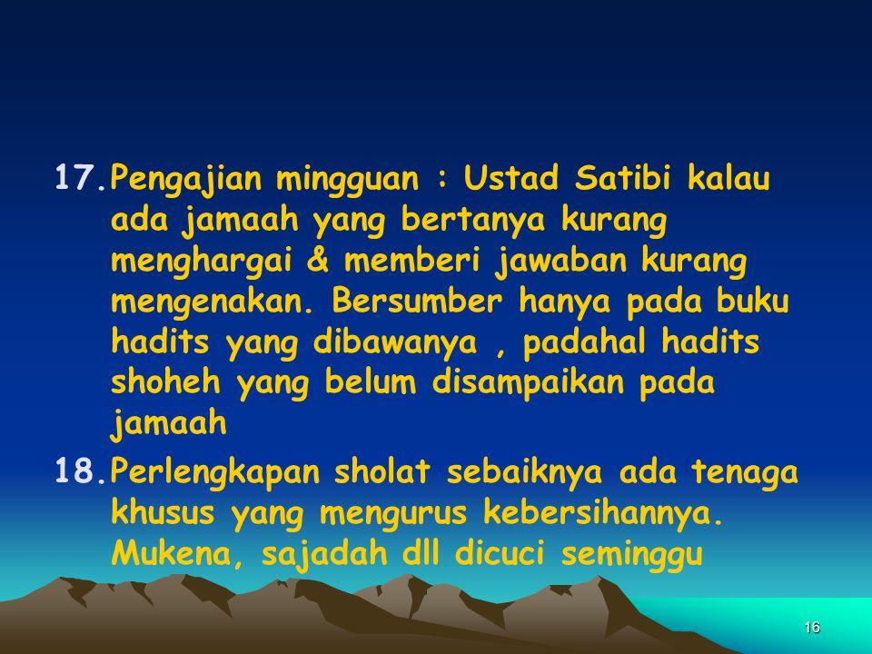 16 17.Pengajian mingguan : Ustad Satibi kalau ada jamaah yang bertanya kurang menghargai & memberi jawaban kurang mengenakan. Bersumber hanya pada buk