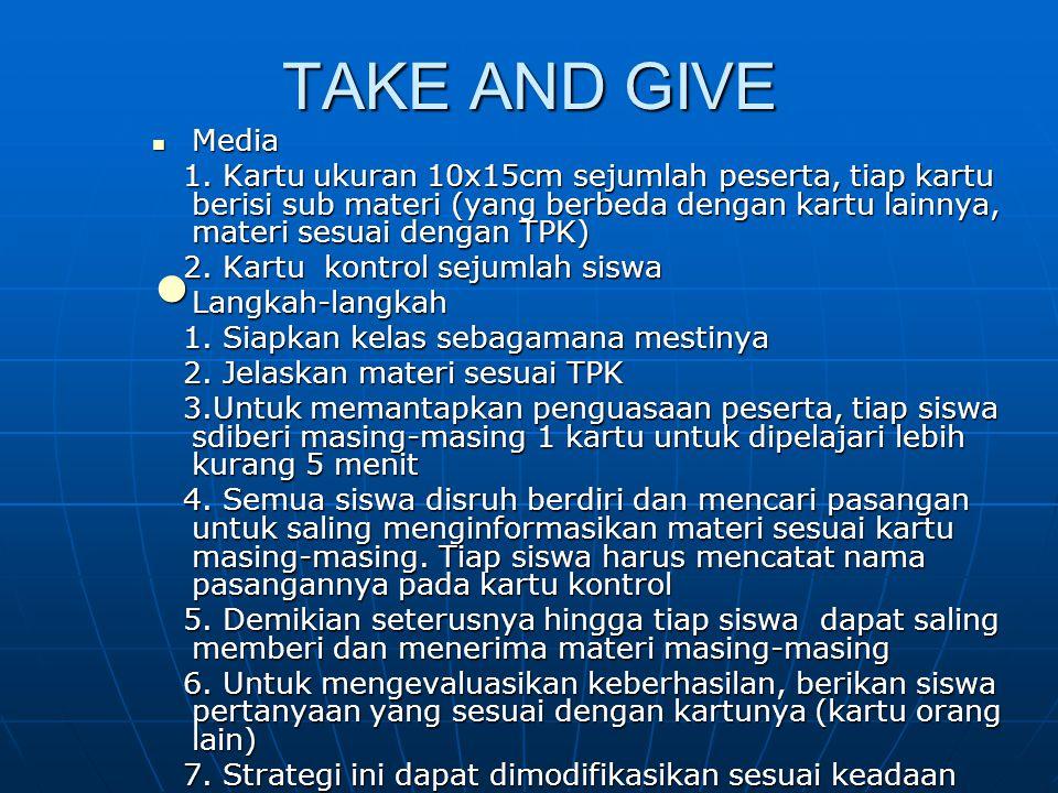 TAKE AND GIVE Media Media 1. Kartu ukuran 10x15cm sejumlah peserta, tiap kartu berisi sub materi (yang berbeda dengan kartu lainnya, materi sesuai den