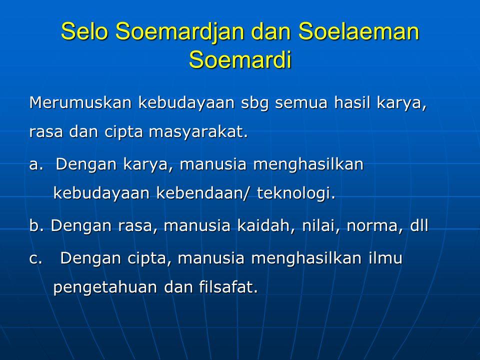 Selo Soemardjan dan Soelaeman Soemardi Merumuskan kebudayaan sbg semua hasil karya, rasa dan cipta masyarakat. a. Dengan karya, manusia menghasilkan k