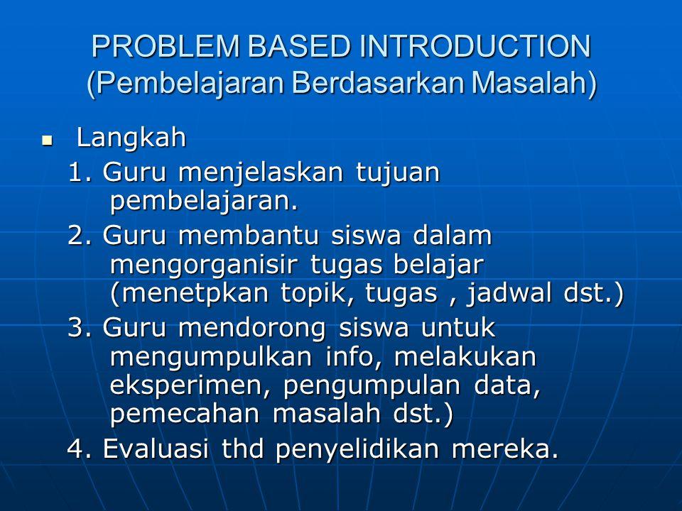 PROBLEM BASED INTRODUCTION (Pembelajaran Berdasarkan Masalah) Langkah Langkah 1. Guru menjelaskan tujuan pembelajaran. 2. Guru membantu siswa dalam me