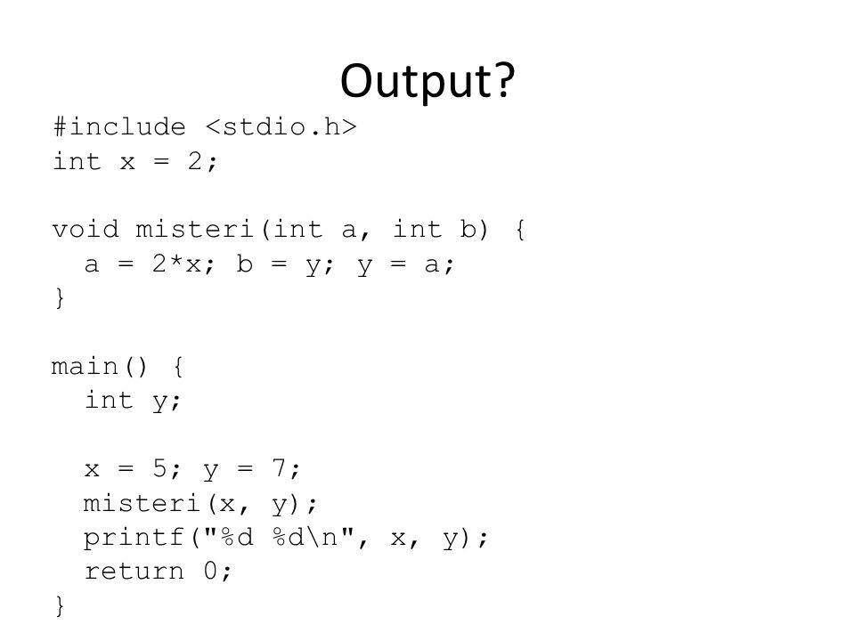 Output? #include int x = 2; void misteri(int a, int b) { a = 2*x; b = y; y = a; } main() { int y; x = 5; y = 7; misteri(x, y); printf(