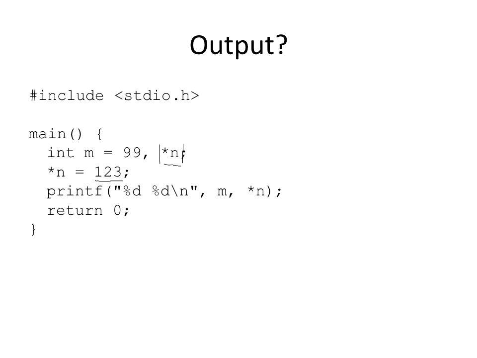 Output? #include main() { int m = 99, *n; *n = 123; printf( %d %d\n , m, *n); return 0; }