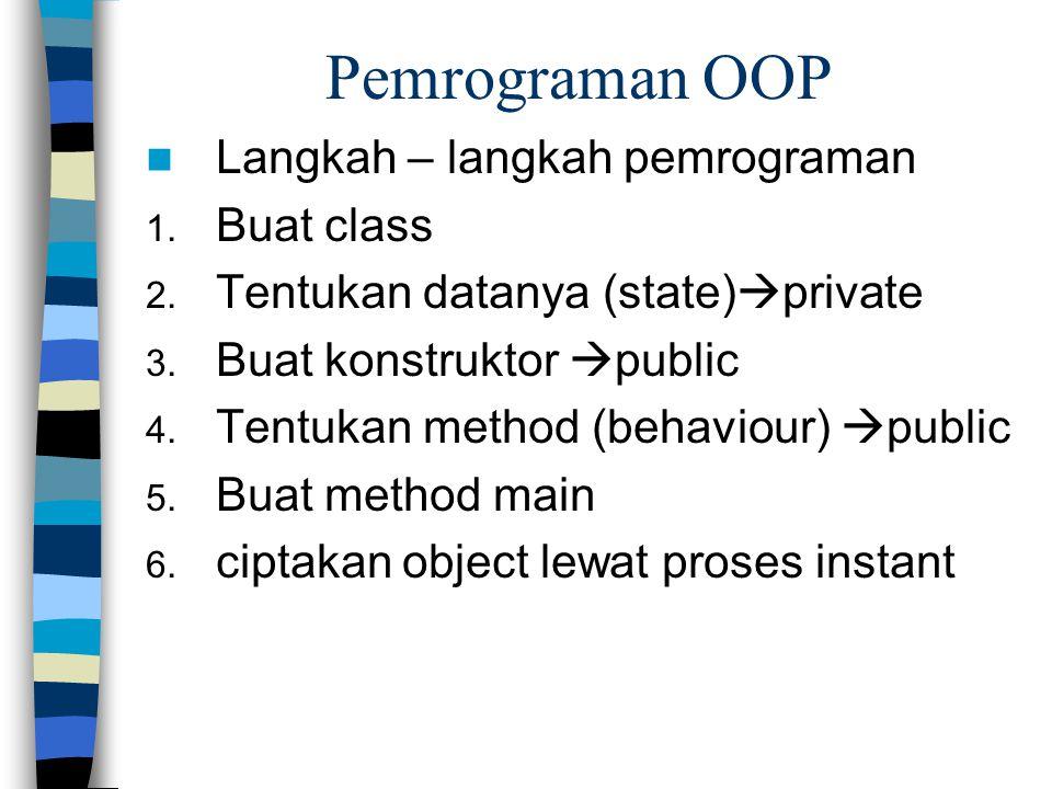 Pemrograman OOP Langkah – langkah pemrograman 1. Buat class 2. Tentukan datanya (state)  private 3. Buat konstruktor  public 4. Tentukan method (beh