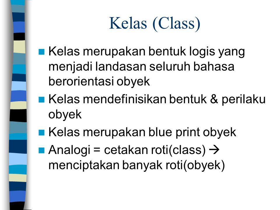 Kelas (Class) Kelas merupakan bentuk logis yang menjadi landasan seluruh bahasa berorientasi obyek Kelas mendefinisikan bentuk & perilaku obyek Kelas