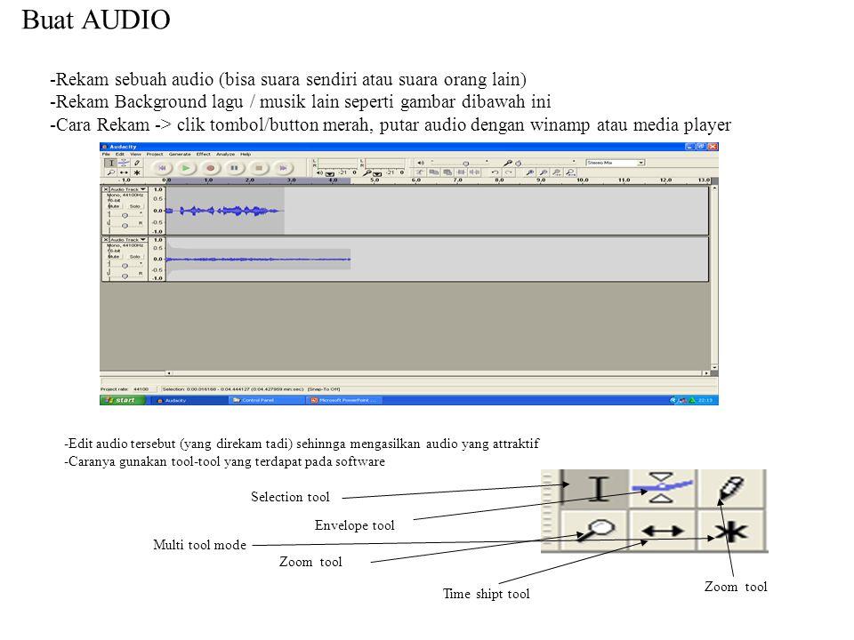 Buat AUDIO -Rekam sebuah audio (bisa suara sendiri atau suara orang lain) -Rekam Background lagu / musik lain seperti gambar dibawah ini -Cara Rekam -> clik tombol/button merah, putar audio dengan winamp atau media player -Edit audio tersebut (yang direkam tadi) sehinnga mengasilkan audio yang attraktif -Caranya gunakan tool-tool yang terdapat pada software Selection tool Envelope tool Zoom tool Time shipt tool Multi tool mode